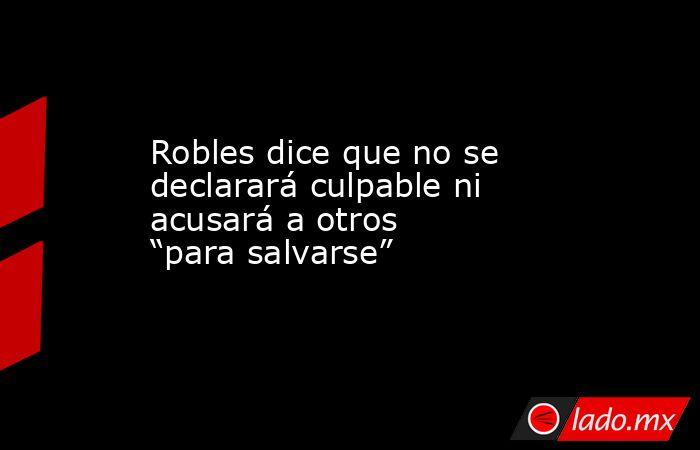 """Robles dice que no se declarará culpable ni acusará a otros """"para salvarse"""". Noticias en tiempo real"""