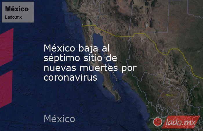 México baja al séptimo sitio de nuevas muertes por coronavirus. Noticias en tiempo real