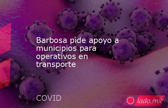 Barbosa pide apoyo a municipios para operativos en transporte. Noticias en tiempo real