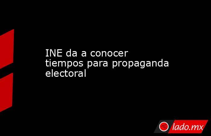 INE da a conocer tiempos para propaganda electoral. Noticias en tiempo real