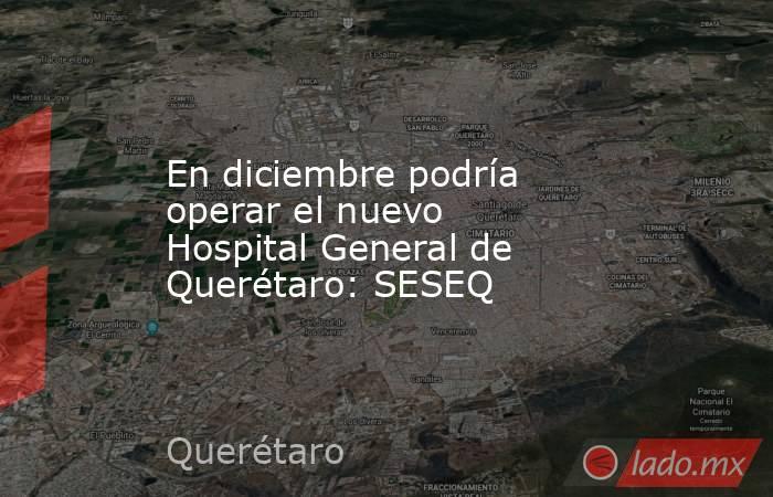 En diciembre podría operar el nuevo Hospital General de Querétaro: SESEQ. Noticias en tiempo real