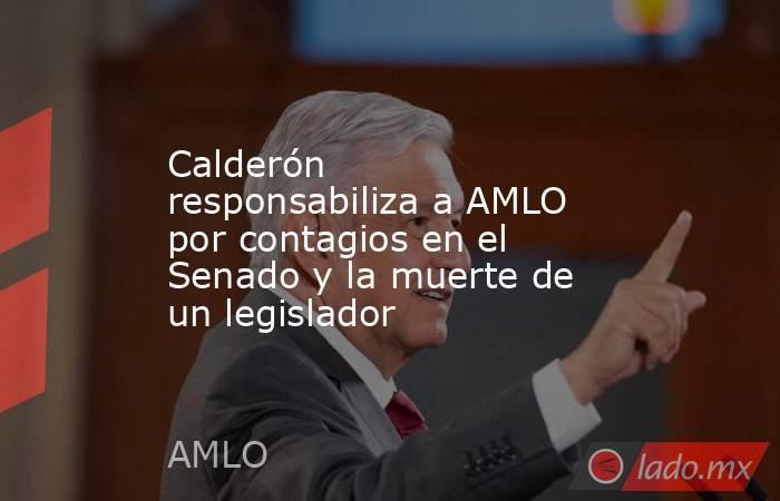 Calderón responsabiliza a AMLO por contagios en el Senado y la muerte de un legislador. Noticias en tiempo real