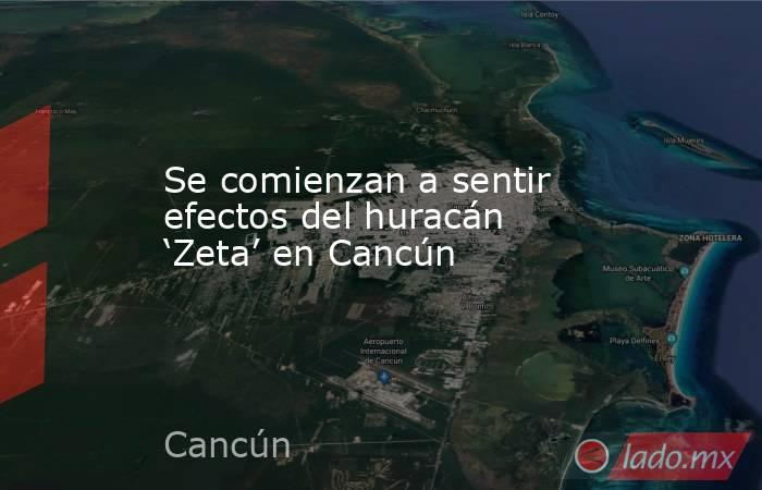 Se comienzan a sentir efectos del huracán 'Zeta' en Cancún. Noticias en tiempo real
