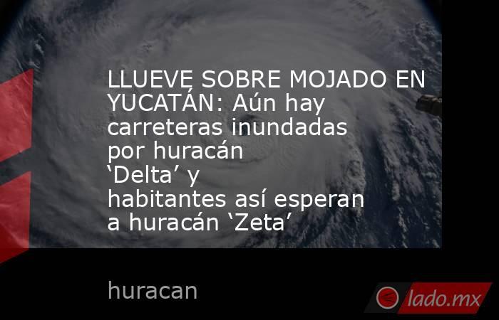 LLUEVE SOBRE MOJADO EN YUCATÁN: Aún hay carreteras inundadas por huracán 'Delta' y habitantes así esperan a huracán 'Zeta'. Noticias en tiempo real