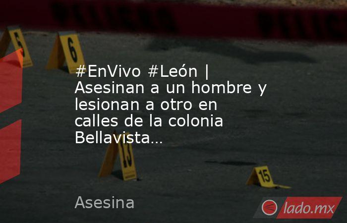 #EnVivo #León | Asesinan a un hombre y lesionan a otro en calles de la colonia Bellavista…. Noticias en tiempo real
