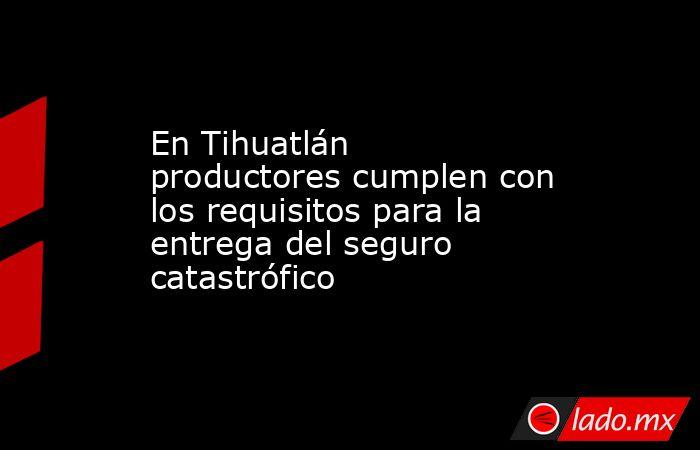 En Tihuatlán productores cumplen con los requisitos para la entrega del seguro catastrófico. Noticias en tiempo real