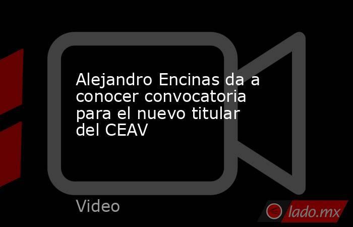 Alejandro Encinas da a conocer convocatoria para el nuevo titular del CEAV. Noticias en tiempo real