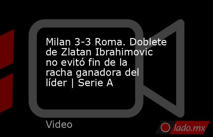 Milan 3-3 Roma. Doblete de Zlatan Ibrahimovic no evitó fin de la racha ganadora del líder   Serie A. Noticias en tiempo real