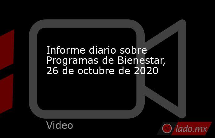 Informe diario sobre Programas de Bienestar, 26 de octubre de 2020. Noticias en tiempo real