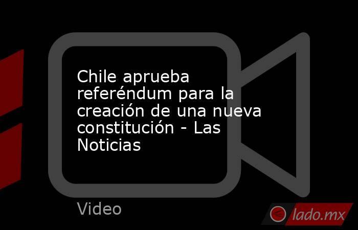 Chile aprueba referéndum para la creación de una nueva constitución - Las Noticias. Noticias en tiempo real