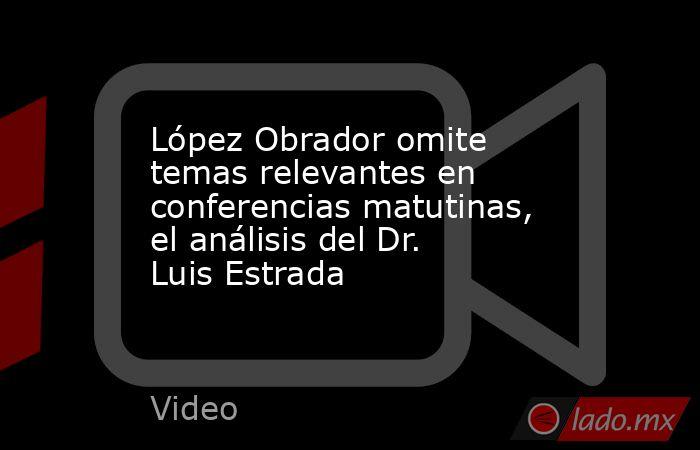 López Obrador omite temas relevantes en conferencias matutinas, el análisis del Dr. Luis Estrada. Noticias en tiempo real