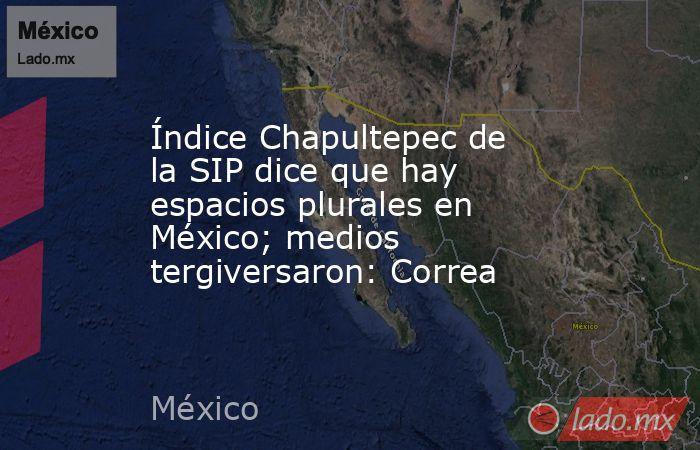 Índice Chapultepec de la SIP dice que hay espacios plurales en México; medios tergiversaron: Correa. Noticias en tiempo real
