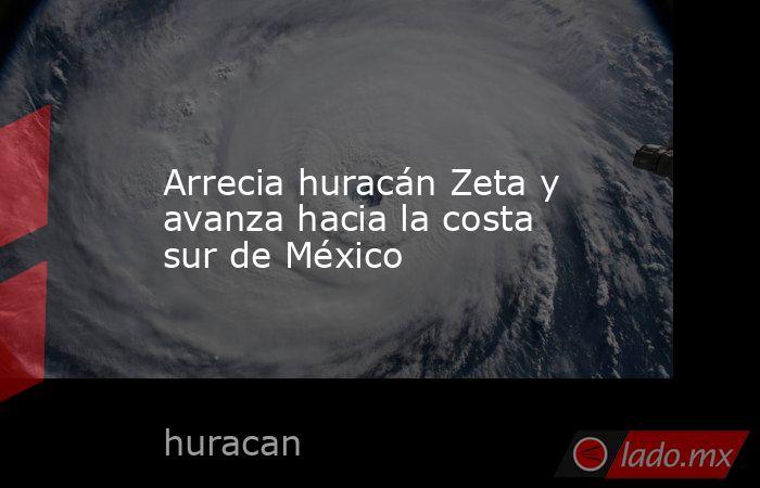 Arrecia huracán Zeta y avanza hacia la costa sur de México. Noticias en tiempo real