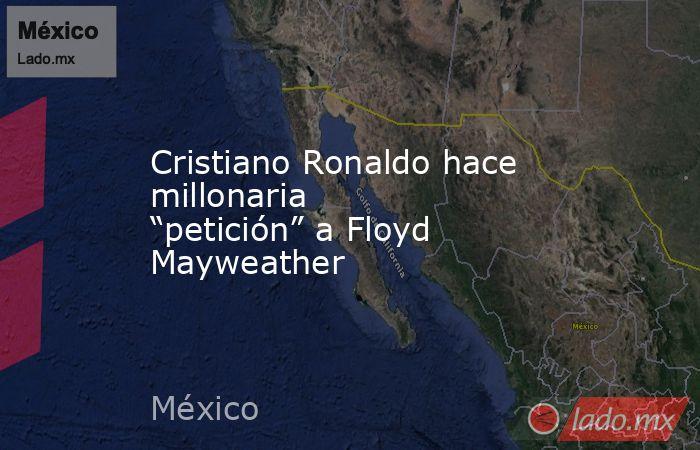 """Cristiano Ronaldo hace millonaria """"petición"""" a Floyd Mayweather. Noticias en tiempo real"""