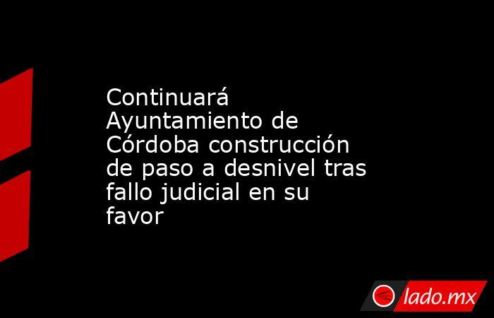 Continuará Ayuntamiento de Córdoba construcción de paso a desnivel tras fallo judicial en su favor. Noticias en tiempo real