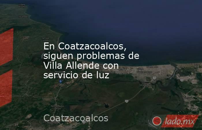 En Coatzacoalcos, siguen problemas de Villa Allende con servicio de luz. Noticias en tiempo real