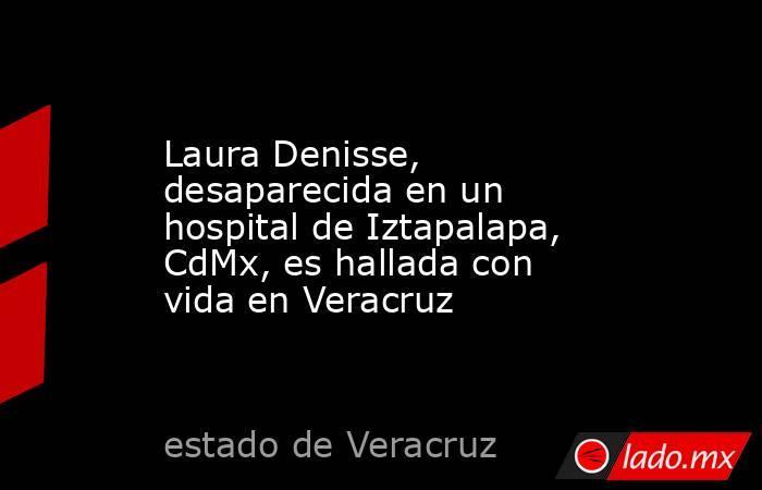Laura Denisse, desaparecida en un hospital de Iztapalapa, CdMx, es hallada con vida en Veracruz. Noticias en tiempo real