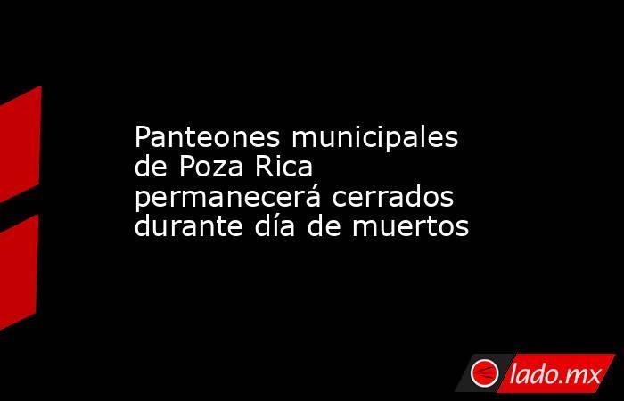 Panteones municipales de Poza Rica permanecerá cerrados durante día de muertos. Noticias en tiempo real