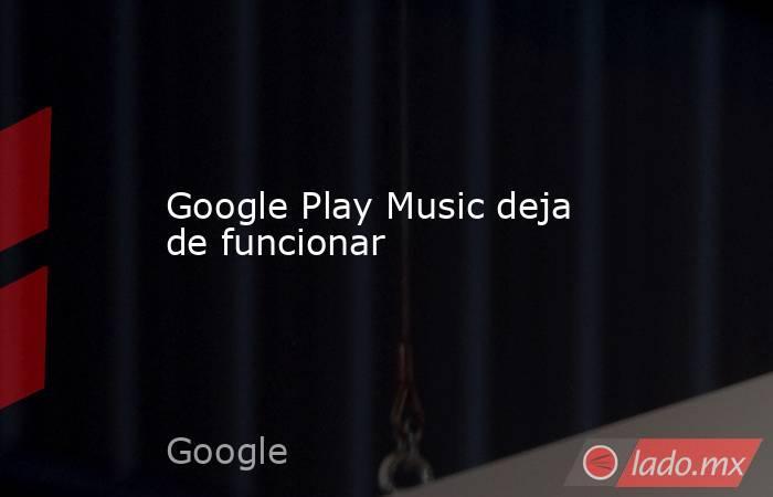 Google Play Music deja de funcionar. Noticias en tiempo real