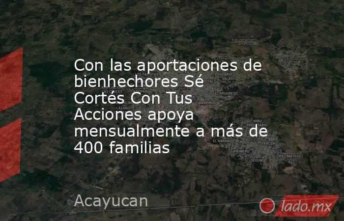 Con las aportaciones de bienhechores Sé Cortés Con Tus Acciones apoya mensualmente a más de 400 familias. Noticias en tiempo real