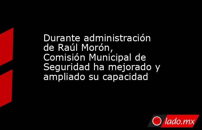 Durante administración de Raúl Morón, Comisión Municipal de Seguridad ha mejorado y ampliado su capacidad. Noticias en tiempo real