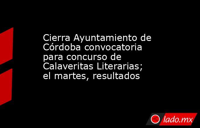 Cierra Ayuntamiento de Córdoba convocatoria para concurso de Calaveritas Literarias; el martes, resultados. Noticias en tiempo real