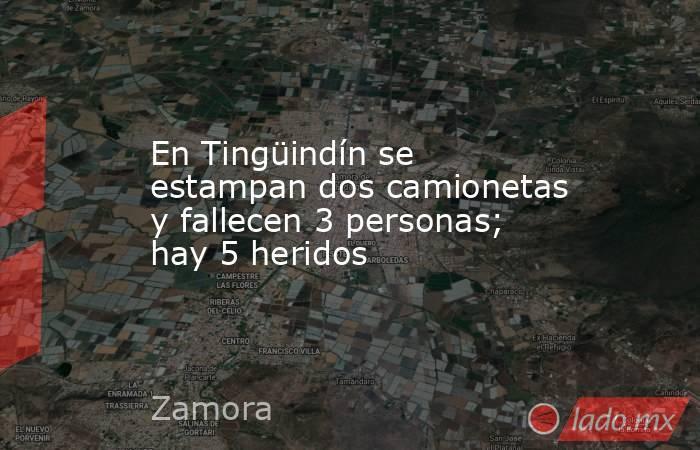En Tingüindín se estampan dos camionetas y fallecen 3 personas; hay 5 heridos. Noticias en tiempo real