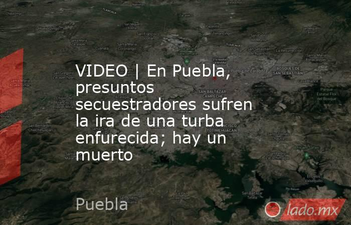 VIDEO | En Puebla, presuntos secuestradores sufren la ira de una turba enfurecida; hay un muerto. Noticias en tiempo real