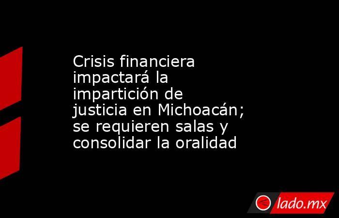 Crisis financiera impactará la impartición de justicia en Michoacán; se requieren salas y consolidar la oralidad. Noticias en tiempo real