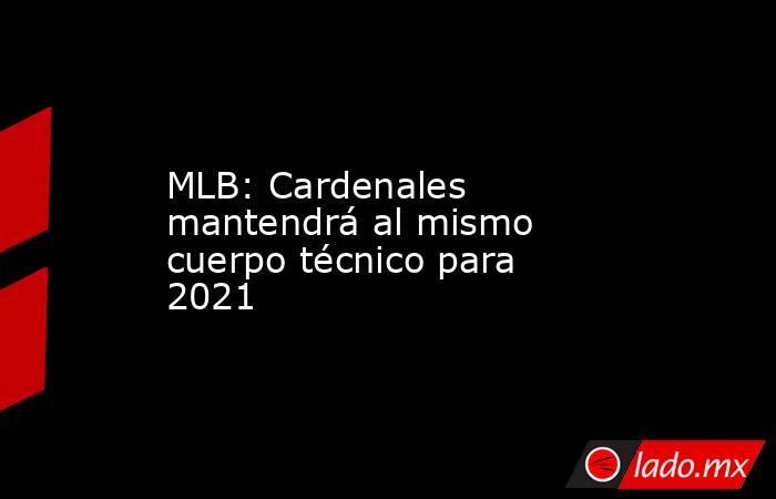 MLB: Cardenales mantendrá al mismo cuerpo técnico para 2021. Noticias en tiempo real