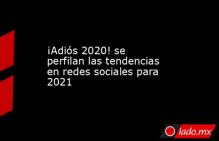 ¡Adiós 2020! se perfilan las tendencias en redes sociales para 2021. Noticias en tiempo real