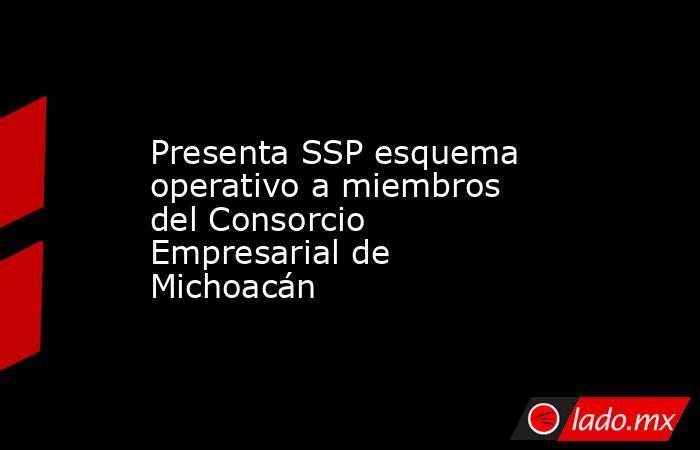 Presenta SSP esquema operativo a miembros del Consorcio Empresarial de Michoacán. Noticias en tiempo real