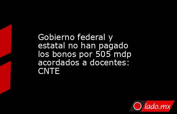 Gobierno federal y estatal no han pagado los bonos por 505 mdp acordados a docentes: CNTE. Noticias en tiempo real