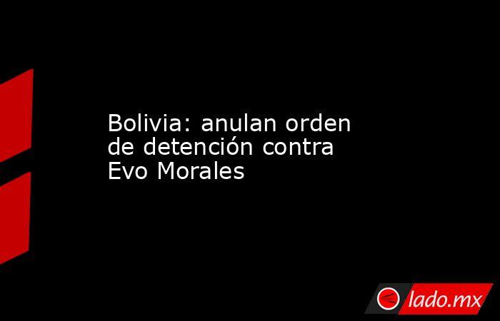Bolivia: anulan orden de detención contra Evo Morales. Noticias en tiempo real