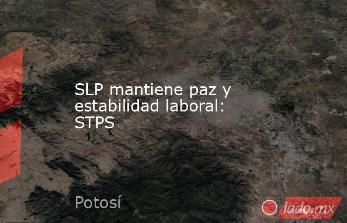 SLP mantiene paz y estabilidad laboral: STPS. Noticias en tiempo real
