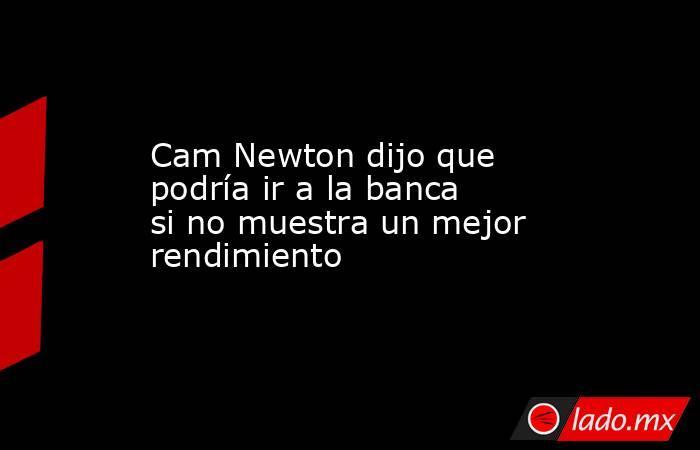 Cam Newton dijo que  podría ir a la banca si no muestra un mejor rendimiento. Noticias en tiempo real