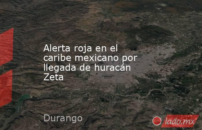 Alerta roja en el caribe mexicano por llegada de huracán Zeta. Noticias en tiempo real