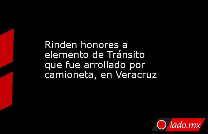 Rinden honores a elemento de Tránsito que fue arrollado por camioneta, en Veracruz. Noticias en tiempo real