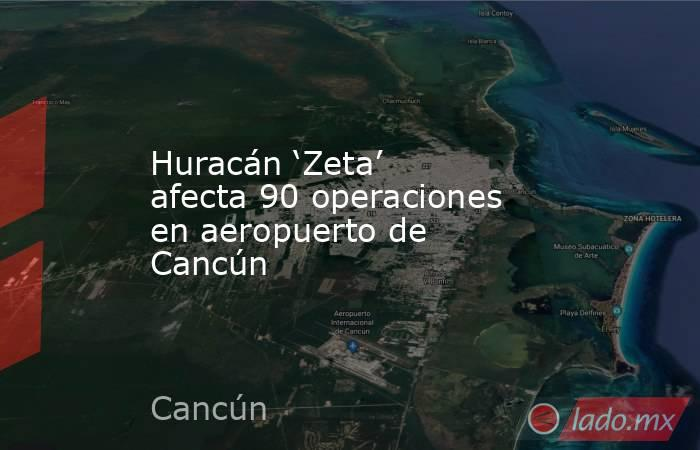 Huracán 'Zeta' afecta 90 operaciones en aeropuerto de Cancún. Noticias en tiempo real