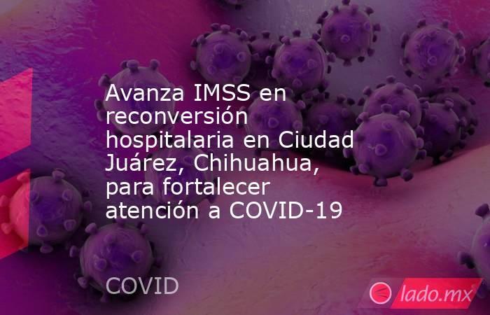 Avanza IMSS en reconversión hospitalaria en Ciudad Juárez, Chihuahua, para fortalecer atención a COVID-19. Noticias en tiempo real