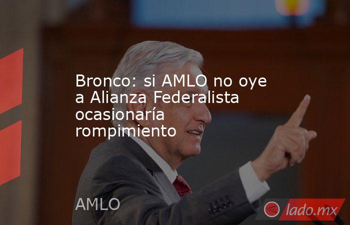 Bronco: si AMLO no oye a Alianza Federalista ocasionaría rompimiento. Noticias en tiempo real