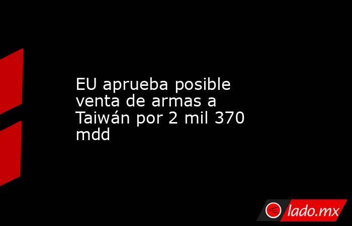 EU aprueba posible venta de armas a Taiwán por 2 mil 370 mdd. Noticias en tiempo real