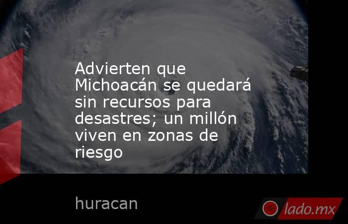 Advierten que Michoacán se quedará sin recursos para desastres; un millón viven en zonas de riesgo. Noticias en tiempo real