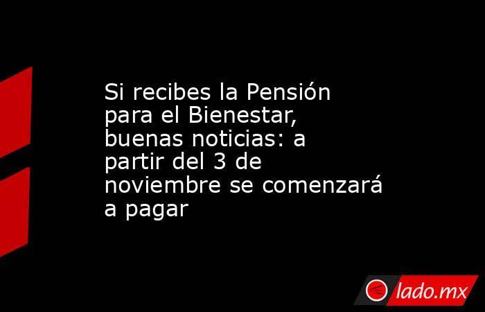 Si recibes la Pensión para el Bienestar, buenas noticias: a partir del 3 de noviembre se comenzará a pagar. Noticias en tiempo real
