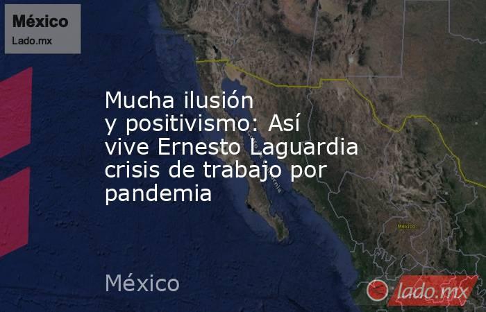 Mucha ilusión ypositivismo: Así viveErnesto Laguardia crisis de trabajo por pandemia . Noticias en tiempo real