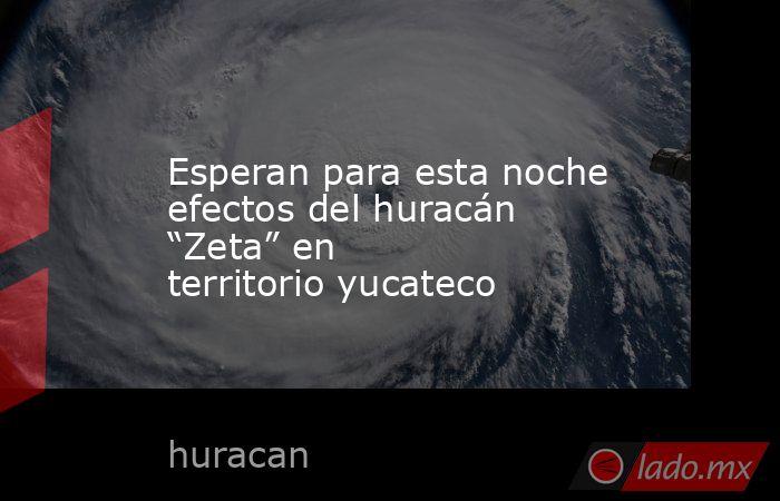 """Esperan para esta noche efectos del huracán """"Zeta"""" en territorio yucateco. Noticias en tiempo real"""