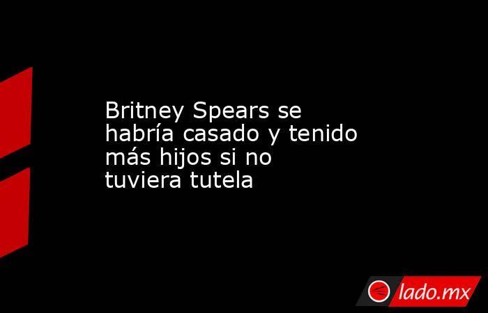 Britney Spears se habría casado y tenido más hijos si no tuviera tutela. Noticias en tiempo real
