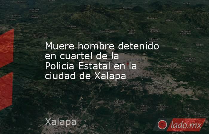 Muere hombre detenido en cuartel de la Policía Estatal en la ciudad de Xalapa. Noticias en tiempo real