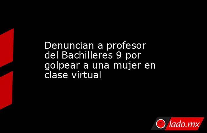 Denuncian a profesor del Bachilleres 9 por golpear a una mujer en clase virtual. Noticias en tiempo real