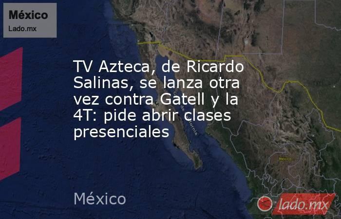 TV Azteca, de Ricardo Salinas, se lanza otra vez contra Gatell y la 4T: pide abrir clases presenciales. Noticias en tiempo real